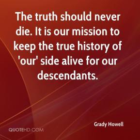 Grady Howell - The truth should never die. It is our mission to keep the true history of 'our' side alive for our descendants.