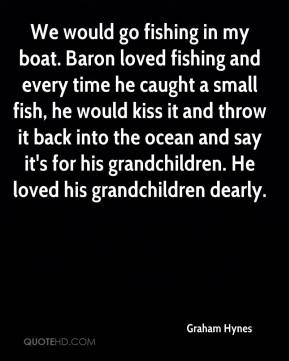 Graham Hynes - We would go fishing in my boat. Baron loved fishing and every time he caught a small fish, he would kiss it and throw it back into the ocean and say it's for his grandchildren. He loved his grandchildren dearly.