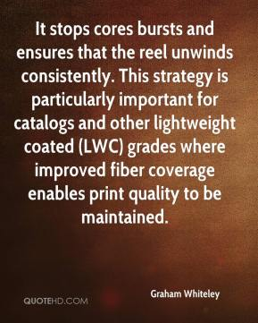 Graham Whiteley - It stops cores bursts and ensures that the reel unwinds consistently. This strategy is particularly important for catalogs and other lightweight coated (LWC) grades where improved fiber coverage enables print quality to be maintained.