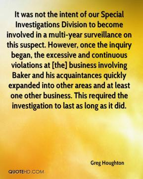 Greg Houghton - It was not the intent of our Special Investigations Division to become involved in a multi-year surveillance on this suspect. However, once the inquiry began, the excessive and continuous violations at [the] business involving Baker and his acquaintances quickly expanded into other areas and at least one other business. This required the investigation to last as long as it did.