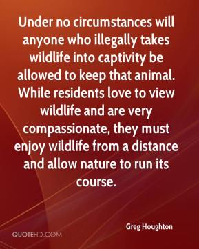 Greg Houghton - Under no circumstances will anyone who illegally takes wildlife into captivity be allowed to keep that animal. While residents love to view wildlife and are very compassionate, they must enjoy wildlife from a distance and allow nature to run its course.