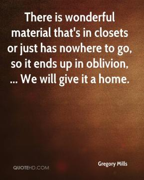 Gregory Mills - There is wonderful material that's in closets or just has nowhere to go, so it ends up in oblivion, ... We will give it a home.