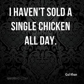 Gul Khan - I haven't sold a single chicken all day.
