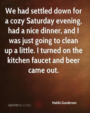 Haldis Gundersen - We had settled down for a cozy Saturday evening, had a nice dinner, and I was just going to clean up a little. I turned on the kitchen faucet and beer came out.