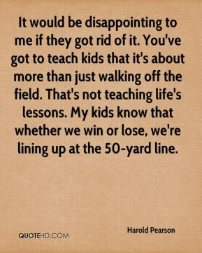 Harold Pearson - It would be disappointing to me if they got rid of it. You've got to teach kids that it's about more than just walking off the field. That's not teaching life's lessons. My kids know that whether we win or lose, we're lining up at the 50-yard line.