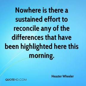 Heaster Wheeler - Nowhere is there a sustained effort to reconcile any of the differences that have been highlighted here this morning.