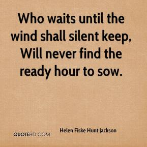 Helen Fiske Hunt Jackson - Who waits until the wind shall silent keep, Will never find the ready hour to sow.