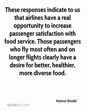Helmut Woelki - These responses indicate to us that airlines have a real opportunity to increase passenger satisfaction with food service. Those passengers who fly most often and on longer flights clearly have a desire for better, healthier, more diverse food.