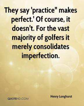 """Henry Longhurst - They say 'practice"""" makes perfect.' Of course, it doesn't. For the vast majority of golfers it merely consolidates imperfection."""