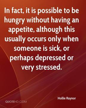 Hollie Raynor - In fact, it is possible to be hungry without having an appetite, although this usually occurs only when someone is sick, or perhaps depressed or very stressed.