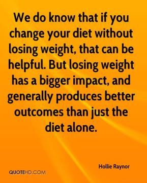 Hollie Raynor - We do know that if you change your diet without losing weight, that can be helpful. But losing weight has a bigger impact, and generally produces better outcomes than just the diet alone.