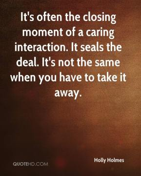 Holly Holmes - It's often the closing moment of a caring interaction. It seals the deal. It's not the same when you have to take it away.
