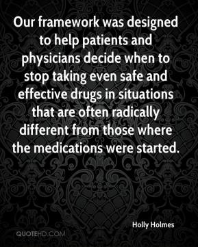 Holly Holmes - Our framework was designed to help patients and physicians decide when to stop taking even safe and effective drugs in situations that are often radically different from those where the medications were started.