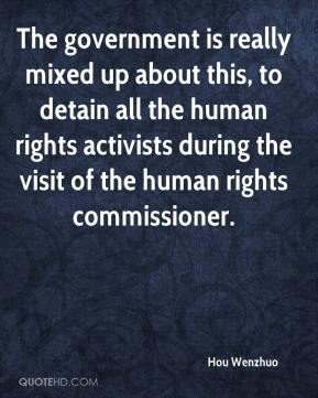 Hou Wenzhuo - The government is really mixed up about this, to detain all the human rights activists during the visit of the human rights commissioner.