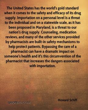 Howard Schiff - The United States has the world's gold standard when it comes to the safety and efficacy of its drug supply. Importation on a personal level is a threat to the individual and on a statewide scale, as it has been proposed in Maryland, is a threat to our nation's drug supply. Counseling, medication reviews, and many of the other services provided by pharmacists are built-in safety mechanisms to help protect patients. Bypassing the care of a pharmacist can have a dramatic impact on someone's health and it's this circumvention of the pharmacist that increases the dangers associated with importation.