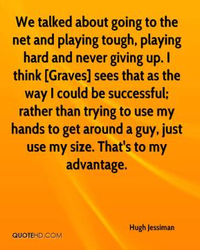 Hugh Jessiman - We talked about going to the net and playing tough, playing hard and never giving up. I think [Graves] sees that as the way I could be successful; rather than trying to use my hands to get around a guy, just use my size. That's to my advantage.