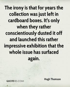 Hugh Thomson - The irony is that for years the collection was just left in cardboard boxes. It's only when they rather conscientiously dusted it off and launched this rather impressive exhibition that the whole issue has surfaced again.
