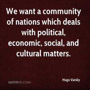 Hugo Varsky - We want a community of nations which deals with political, economic, social, and cultural matters.