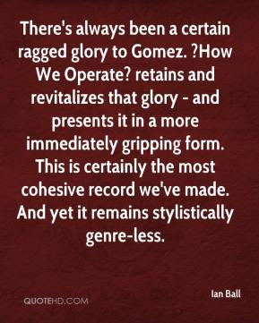 Ian Ball - There's always been a certain ragged glory to Gomez. ?How We Operate? retains and revitalizes that glory - and presents it in a more immediately gripping form. This is certainly the most cohesive record we've made. And yet it remains stylistically genre-less.