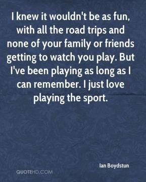 Ian Boydstun - I knew it wouldn't be as fun, with all the road trips and none of your family or friends getting to watch you play. But I've been playing as long as I can remember. I just love playing the sport.