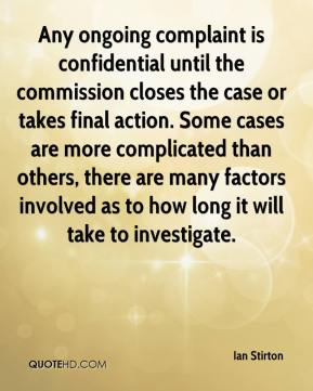 Ian Stirton - Any ongoing complaint is confidential until the commission closes the case or takes final action. Some cases are more complicated than others, there are many factors involved as to how long it will take to investigate.