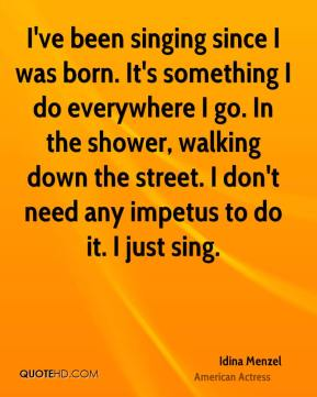 Idina Menzel - I've been singing since I was born. It's something I do everywhere I go. In the shower, walking down the street. I don't need any impetus to do it. I just sing.