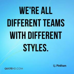 We're all different teams with different styles.