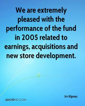 Irv Kipnes - We are extremely pleased with the performance of the fund in 2005 related to earnings, acquisitions and new store development.