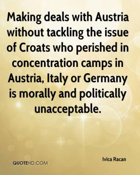 Ivica Racan - Making deals with Austria without tackling the issue of Croats who perished in concentration camps in Austria, Italy or Germany is morally and politically unacceptable.