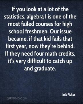 Jack Fisher - If you look at a lot of the statistics, algebra I is one of the most failed courses for high school freshmen. Our issue became, if that kid fails that first year, now they're behind. If they need four math credits, it's very difficult to catch up and graduate.