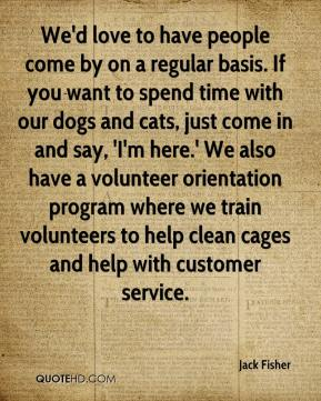 Jack Fisher - We'd love to have people come by on a regular basis. If you want to spend time with our dogs and cats, just come in and say, 'I'm here.' We also have a volunteer orientation program where we train volunteers to help clean cages and help with customer service.