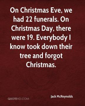 Jack McReynolds - On Christmas Eve, we had 22 funerals. On Christmas Day, there were 19. Everybody I know took down their tree and forgot Christmas.