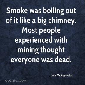 Jack McReynolds - Smoke was boiling out of it like a big chimney. Most people experienced with mining thought everyone was dead.