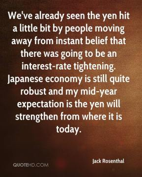 Jack Rosenthal - We've already seen the yen hit a little bit by people moving away from instant belief that there was going to be an interest-rate tightening. Japanese economy is still quite robust and my mid-year expectation is the yen will strengthen from where it is today.