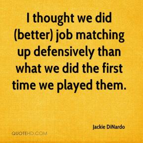 Jackie DiNardo - I thought we did (better) job matching up defensively than what we did the first time we played them.