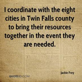 Jackie Frey - I coordinate with the eight cities in Twin Falls county to bring their resources together in the event they are needed.