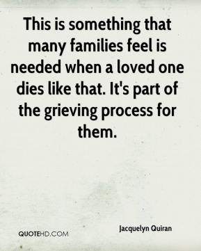 This is something that many families feel is needed when a loved one dies like that. It's part of the grieving process for them.