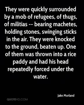 Jake Morland - They were quickly surrounded by a mob of refugees, of thugs, of militias -- bearing machetes, holding stones, swinging sticks in the air. They were knocked to the ground, beaten up. One of them was thrown into a rice paddy and had his head repeatedly forced under the water.
