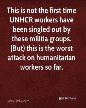 Jake Morland - This is not the first time UNHCR workers have been singled out by these militia groups. (But) this is the worst attack on humanitarian workers so far.