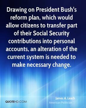 James A. Leach - Drawing on President Bush's reform plan, which would allow citizens to transfer part of their Social Security contributions into personal accounts, an alteration of the current system is needed to make necessary change.