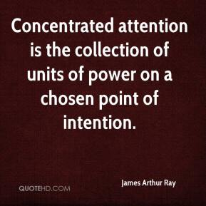 James Arthur Ray - Concentrated attention is the collection of units of power on a chosen point of intention.