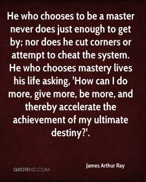 James Arthur Ray - He who chooses to be a master never does just enough to get by; nor does he cut corners or attempt to cheat the system. He who chooses mastery lives his life asking, 'How can I do more, give more, be more, and thereby accelerate the achievement of my ultimate destiny?'.