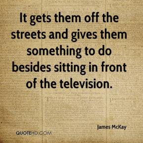 James McKay - It gets them off the streets and gives them something to do besides sitting in front of the television.