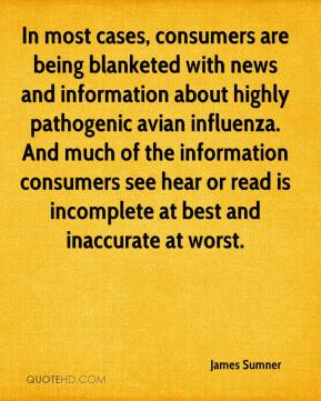 James Sumner - In most cases, consumers are being blanketed with news and information about highly pathogenic avian influenza. And much of the information consumers see hear or read is incomplete at best and inaccurate at worst.
