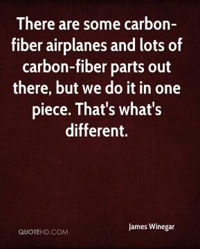 James Winegar - There are some carbon-fiber airplanes and lots of carbon-fiber parts out there, but we do it in one piece. That's what's different.