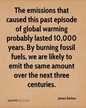 James Zachos - The emissions that caused this past episode of global warming probably lasted 10,000 years. By burning fossil fuels, we are likely to emit the same amount over the next three centuries.