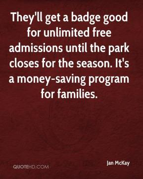 Jan McKay - They'll get a badge good for unlimited free admissions until the park closes for the season. It's a money-saving program for families.