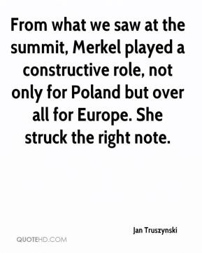 Jan Truszynski - From what we saw at the summit, Merkel played a constructive role, not only for Poland but over all for Europe. She struck the right note.