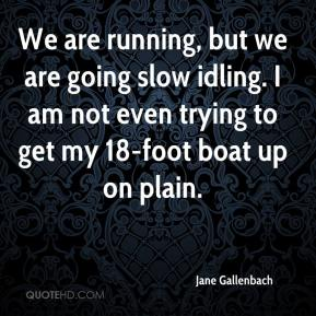 Jane Gallenbach  - We are running, but we are going slow idling. I am not even trying to get my 18-foot boat up on plain.