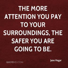 Jane Hagar  - The more attention you pay to your surroundings, the safer you are going to be.